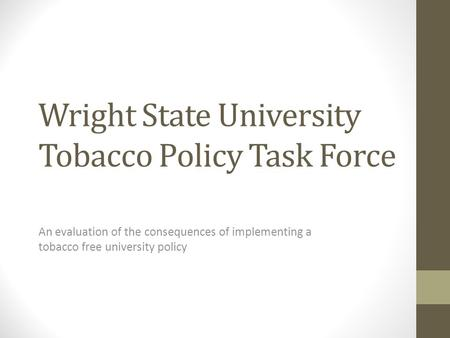 Wright State University Tobacco Policy Task Force An evaluation of the consequences of implementing a tobacco free university policy.