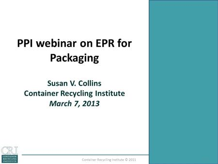 PPI webinar on EPR for Packaging Susan V. Collins Container Recycling Institute March 7, 2013 1Container Recycling Institute © 2011.