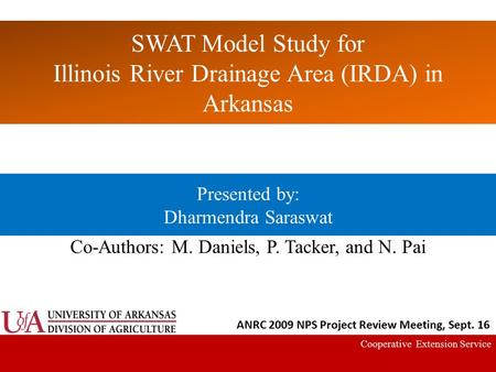 SWAT Model Study for Illinois River Drainage Area (IRDA) in Arkansas Cooperative Extension Service Presented by: Dharmendra Saraswat Co-Authors: M. Daniels,