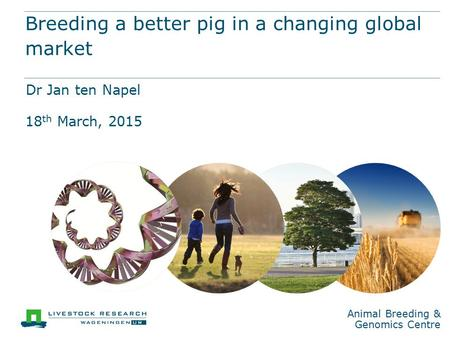 Animal Breeding & Genomics Centre Breeding a better pig in a changing global market Dr Jan ten Napel 18 th March, 2015.