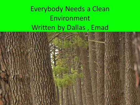 Everybody Needs a Clean Environment Written by Dallas , Emad