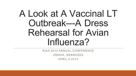 A Look at A Vaccinal LT Outbreak---A Dress Rehearsal for Avian Influenza? NIAA 2014 ANNUAL CONFERENCE OMAHA, NEBRASKA APRIL 2,2014.