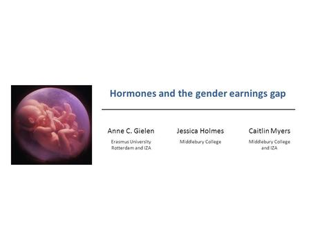 Hormones and the gender earnings gap Anne C. GielenJessica HolmesCaitlin Myers Erasmus University Rotterdam and IZA Middlebury College and IZA.
