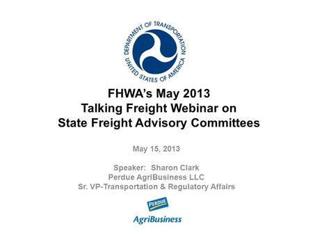 FHWA's May 2013 Talking Freight Webinar on State Freight Advisory Committees May 15, 2013 Speaker: Sharon Clark Perdue AgriBusiness LLC Sr. VP-Transportation.