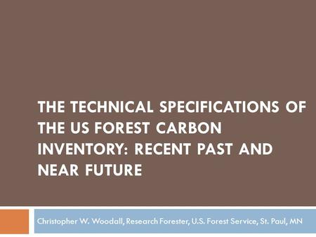 THE TECHNICAL SPECIFICATIONS OF THE US FOREST CARBON INVENTORY: RECENT PAST AND NEAR FUTURE Christopher W. Woodall, Research Forester, U.S. Forest Service,