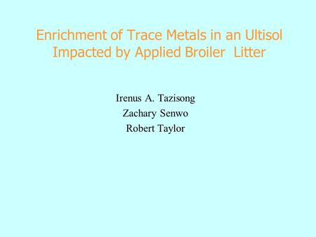 Enrichment of Trace Metals in an Ultisol Impacted by Applied Broiler Litter Irenus A. Tazisong Zachary Senwo Robert Taylor.
