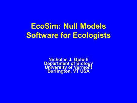 EcoSim: Null Models Software for Ecologists Nicholas J. Gotelli Department of Biology University of Vermont Burlington, VT USA.