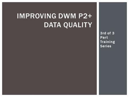 3rd of 3 Part Training Series Christopher Woodall IMPROVING DWM P2+ DATA QUALITY.