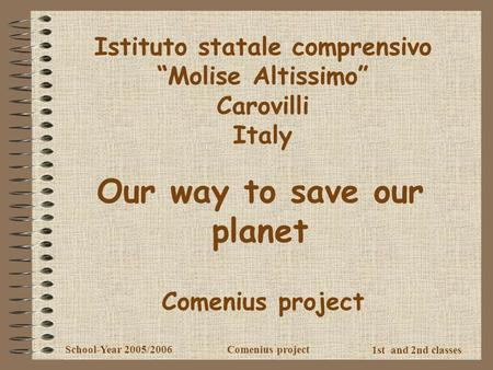 "1st and 2nd classes School-Year 2005/2006Comenius project Istituto statale comprensivo ""Molise Altissimo"" Carovilli Italy Our way to save our planet Comenius."
