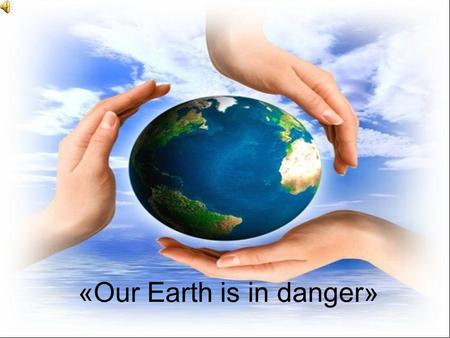 «Our Earth is in danger»