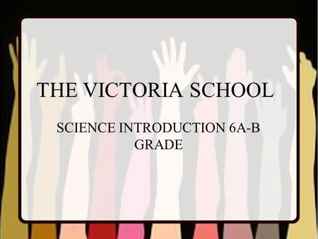 THE VICTORIA SCHOOL SCIENCE INTRODUCTION 6A-B GRADE.