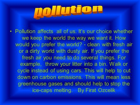 Pollution affects all of us. It's our choice whether we keep the world the way we want it. How would you prefer the world? - clean with fresh air or a.