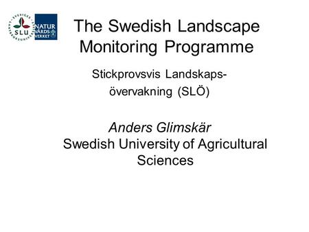 The Swedish Landscape Monitoring Programme Stickprovsvis Landskaps- övervakning (SLÖ) Anders Glimskär Swedish University of Agricultural Sciences.