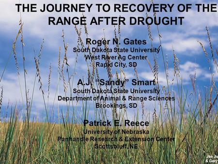 Jim Johnson & Gary Larson THE JOURNEY TO RECOVERY OF THE RANGE AFTER DROUGHT Roger N. Gates South Dakota State University West River Ag Center Rapid City,