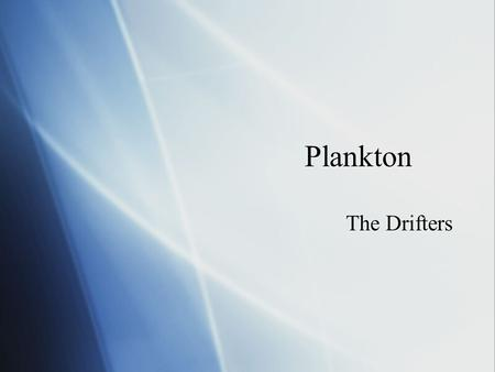 Plankton The Drifters. Two kinds of plankton  Phytoplankton (Producers)  Photosynthesis (Autotrophs)  1/2 of world's primary production and oxygen.