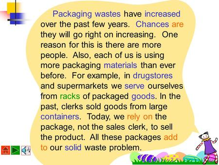 Packaging wastes have increased over the past few years. Chances are they will go right on increasing. One reason for this is there are more people. Also,