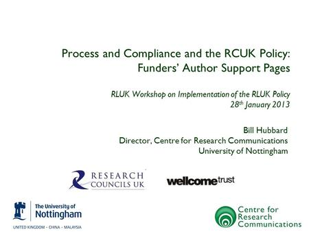 Process and Compliance and the RCUK Policy: Funders' Author Support Pages RLUK Workshop on Implementation of the RLUK Policy 28 th January 2013 Bill Hubbard.
