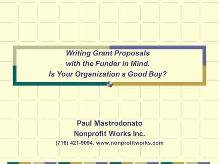 Paul Mastrodonato Nonprofit Works Inc. (716) 421-9094, www.nonprofitworks.com Writing Grant Proposals with the Funder in Mind. Is Your Organization a Good.