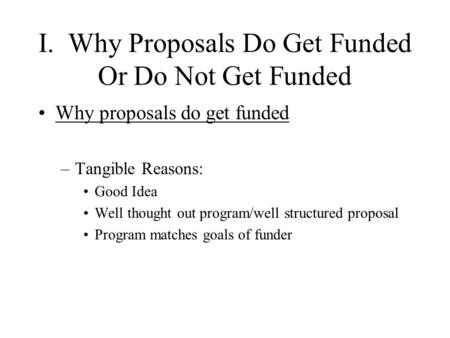 I. Why Proposals Do Get Funded Or Do Not Get Funded Why proposals do get funded –Tangible Reasons: Good Idea Well thought out program/well structured proposal.