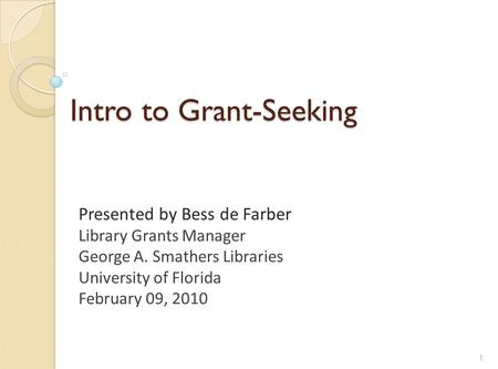 Intro to Grant-Seeking Presented by Bess de Farber Library Grants Manager George A. Smathers Libraries University of Florida February 09, 2010 1.