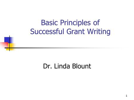 1 Basic Principles of Successful Grant Writing Dr. Linda Blount.