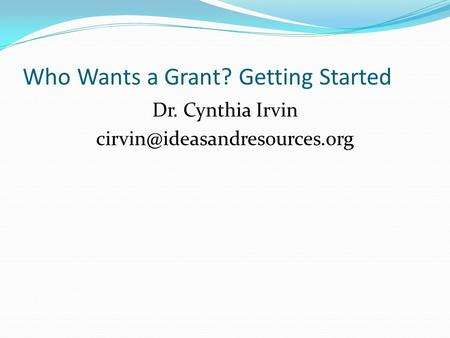 Who Wants a Grant? Getting Started Dr. Cynthia Irvin