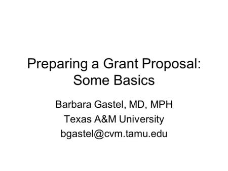 Preparing a Grant Proposal: Some Basics Barbara Gastel, MD, MPH Texas A&M University
