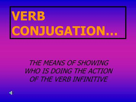 VERB CONJUGATION… THE MEANS OF SHOWING WHO IS DOING THE ACTION OF THE VERB INFINITIVE.