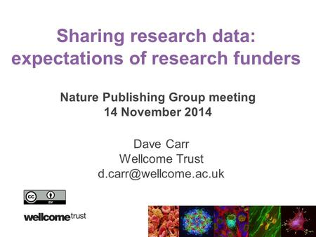 Sharing research data: expectations of research funders Nature Publishing Group meeting 14 November 2014 Dave Carr Wellcome Trust