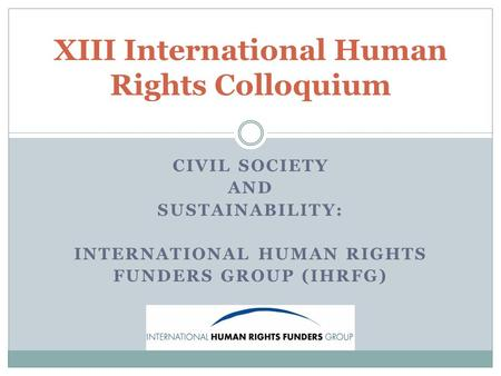 CIVIL SOCIETY AND SUSTAINABILITY: INTERNATIONAL HUMAN RIGHTS FUNDERS GROUP (IHRFG) XIII International Human Rights Colloquium.