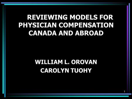 1 REVIEWING MODELS FOR PHYSICIAN COMPENSATION CANADA AND ABROAD WILLIAM L. OROVAN CAROLYN TUOHY.