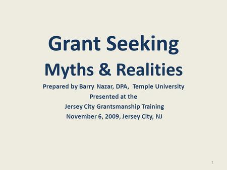 1 Grant Seeking Myths & Realities Prepared by Barry Nazar, DPA, Temple University Presented at the Jersey City Grantsmanship Training November 6, 2009,
