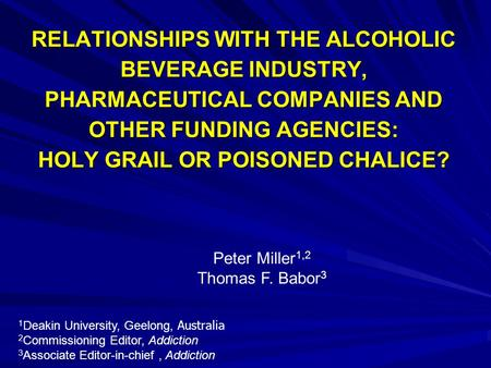 RELATIONSHIPS WITH THE ALCOHOLIC BEVERAGE INDUSTRY, PHARMACEUTICAL COMPANIES AND OTHER FUNDING AGENCIES: HOLY GRAIL OR POISONED CHALICE? Peter Miller 1,2.