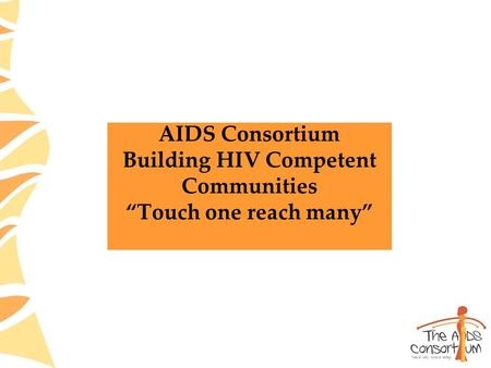 "AIDS Consortium Building HIV Competent Communities ""Touch one reach many"""