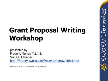 Grant Proposal Writing Workshop presented by Frederic Murray M.L.I.S. SWOSU Libraries  Based on an Amigos.