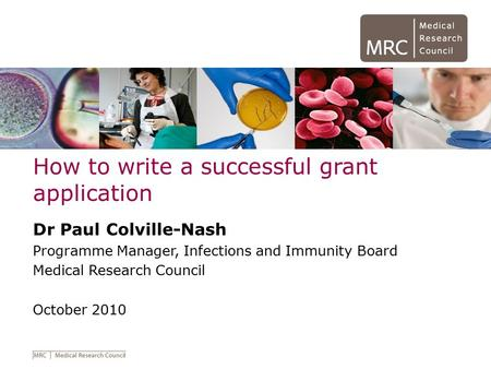How to write a successful grant application Dr Paul Colville-Nash Programme Manager, Infections and Immunity Board Medical Research Council October 2010.