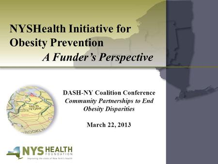 NYSHealth Initiative for Obesity Prevention A Funder's Perspective DASH-NY Coalition Conference Community Partnerships to End Obesity Disparities March.