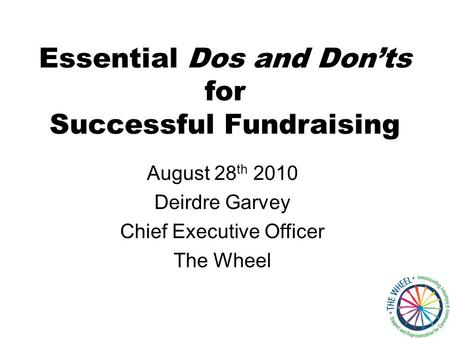 Essential Dos and Don'ts for Successful Fundraising August 28 th 2010 Deirdre Garvey Chief Executive Officer The Wheel.
