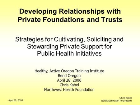 April 28, 2006 Chris Kabel Northwest Health Foundation Developing Relationships with Private Foundations and Trusts Strategies for Cultivating, Soliciting.