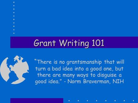 "Grant Writing 101 "" There is no grantsmanship that will turn a bad idea into a good one, but there are many ways to disguise a good idea."" - Norm Braverman,"