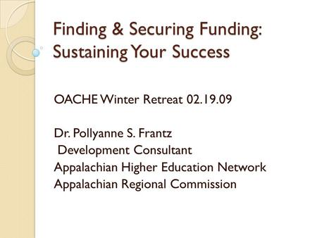 Finding & Securing Funding: Sustaining Your Success OACHE Winter Retreat 02.19.09 Dr. Pollyanne S. Frantz Development Consultant Appalachian Higher Education.