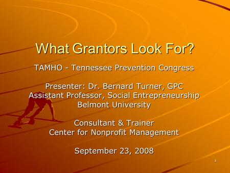 1 What Grantors Look For? TAMHO - Tennessee Prevention Congress Presenter: Dr. Bernard Turner, GPC Assistant Professor, Social Entrepreneurship Belmont.