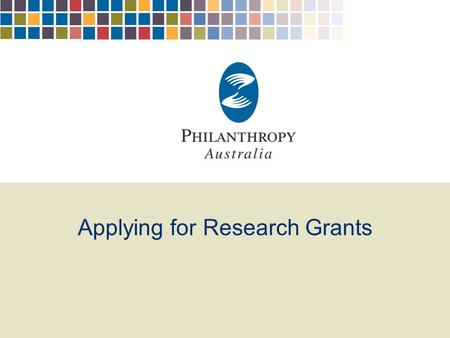 Applying for Research Grants. Philanthropy Australia Philanthropy…the voluntary planned donation of money, time, information, goods and services to improve.