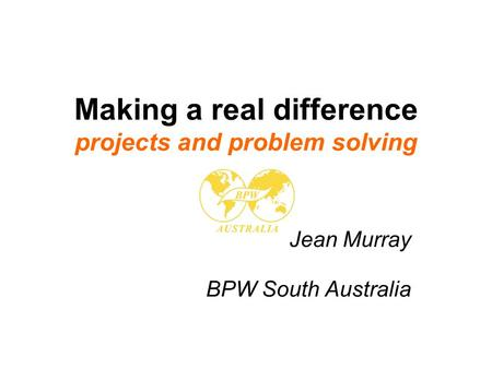 Making a real difference projects and problem solving Jean Murray BPW South Australia.