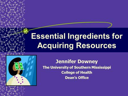 Essential Ingredients for Acquiring Resources Jennifer Downey The University of Southern Mississippi College of Health Dean's Office.