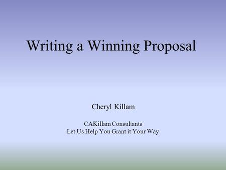 Writing a Winning Proposal Cheryl Killam CAKillam Consultants Let Us Help You Grant it Your Way.