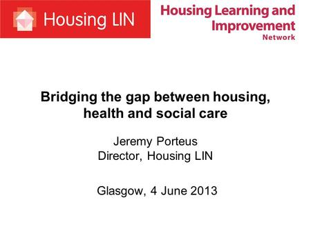 Bridging the gap between housing, health and social care Jeremy Porteus Director, Housing LIN Glasgow, 4 June 2013.