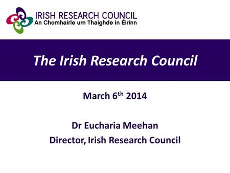 The Irish Research Council March 6 th 2014 Dr Eucharia Meehan Director, Irish Research Council.