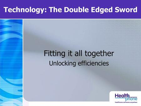 Technology: The Double Edged Sword Fitting it all together Unlocking efficiencies.