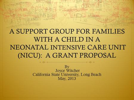 A SUPPORT GROUP FOR FAMILIES WITH A CHILD IN A NEONATAL INTENSIVE CARE UNIT (NICU): A GRANT PROPOSAL By Joyce Witcher California State University, Long.
